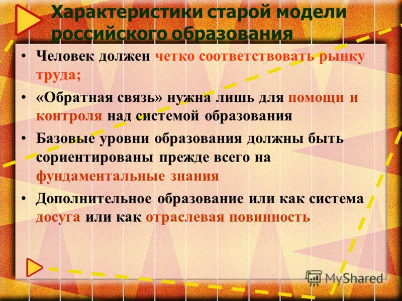 Характеристики старой модели российского образования Человек должен четко соответствовать рынку труда; «Обратная связь» нужна лишь для помощи и контроля над системой образования Базовые уровни образования должны быть сориентированы прежде всего на фу