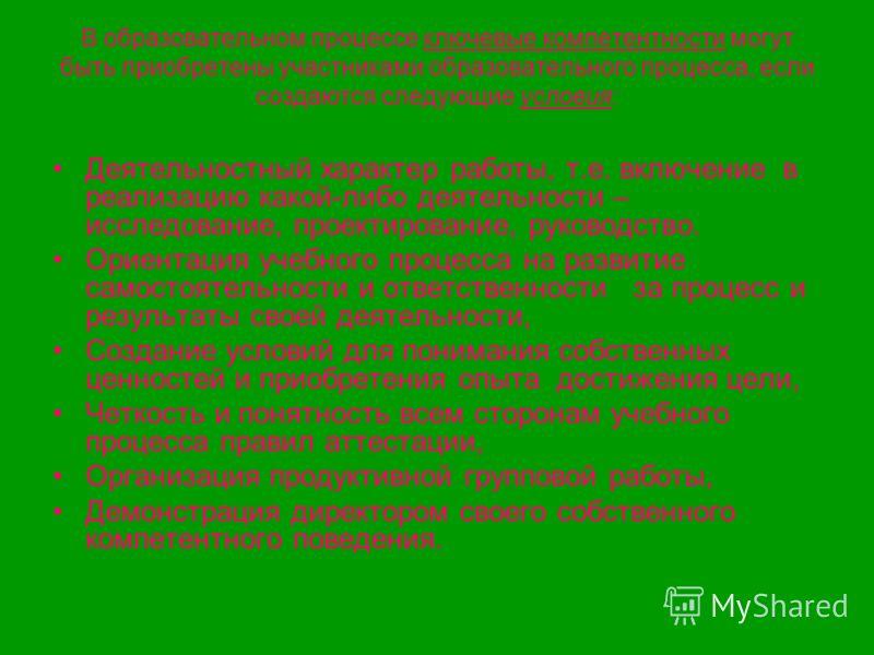 В образовательном процессе ключевые компетентности могут быть приобретены участниками образовательного процесса, если создаются следующие условия: Деятельностный характер работы, т.е. включение в реализацию какой-либо деятельности – исследование, про