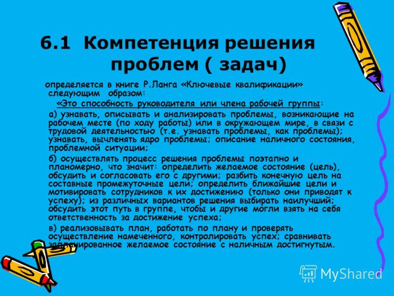 6.1 Компетенция решения проблем ( задач) определяется в книге Р.Ланга «Ключевые квалификации» следующим образом: «Это способность руководителя или члена рабочей группы: а) узнавать, описывать и анализировать проблемы, возникающие на рабочем месте (по