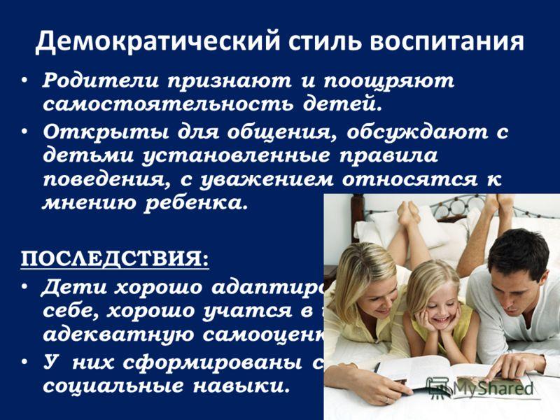 Демократический стиль воспитания Родители признают и поощряют самостоятельность детей. Открыты для общения, обсуждают с детьми установленные правила поведения, с уважением относятся к мнению ребенка. ПОСЛЕДСТВИЯ: Дети хорошо адаптированы, уверены в с