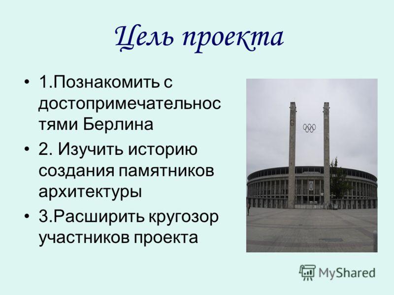 Цель проекта 1.Познакомить с достопримечательнос тями Берлина 2. Изучить историю создания памятников архитектуры 3.Расширить кругозор участников проекта