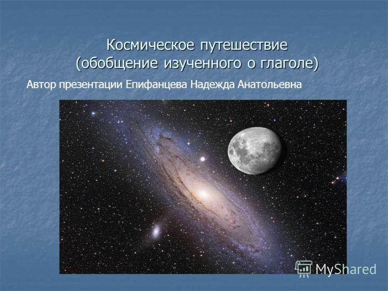 Космическое путешествие (обобщение изученного о глаголе) Автор презентации Епифанцева Надежда Анатольевна
