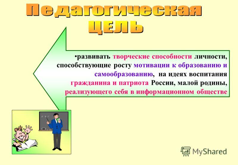 развивать творческие способности личности, способствующие росту мотивации к образованию и самообразованию, на идеях воспитания гражданина и патриота России, малой родины, реализующего себя в информационном обществе
