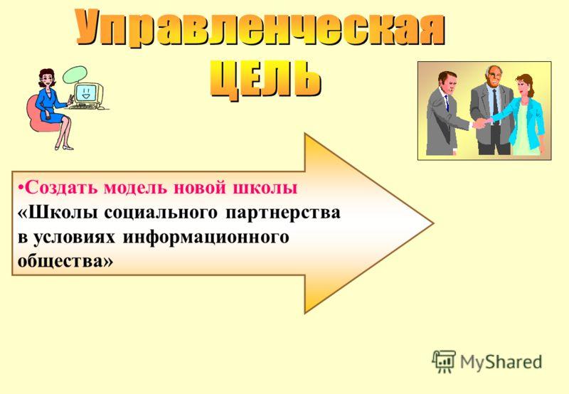 Создать модель новой школы «Школы социального партнерства в условиях информационного общества»