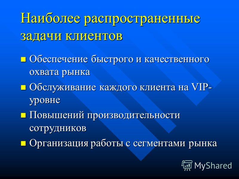 Наиболее распространенные задачи клиентов Обеспечение быстрого и качественного охвата рынка Обеспечение быстрого и качественного охвата рынка Обслуживание каждого клиента на VIP- уровне Обслуживание каждого клиента на VIP- уровне Повышений производит