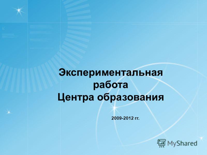 Экспериментальная работа Центра образования 2009-2012 гг.