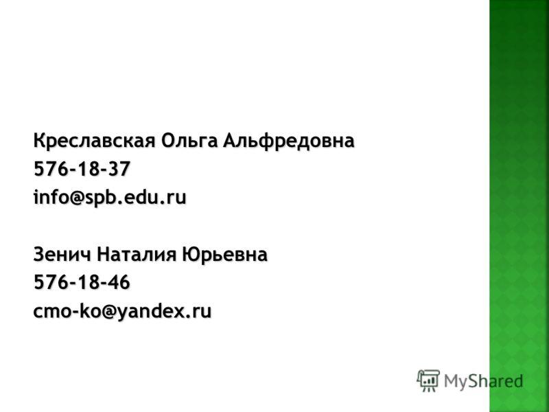 Креславская Ольга Альфредовна 576-18-37info@spb.edu.ru Зенич Наталия Юрьевна 576-18-46cmo-ko@yandex.ru