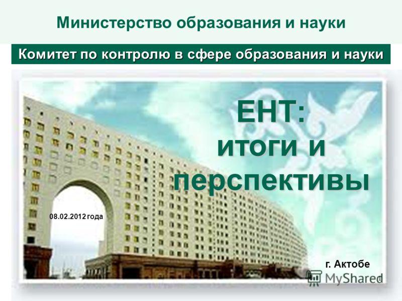 Министерство образования и наукиЕНТ: итоги и перспективы 08.02.2012 года Комитет по контролю в сфере образования и науки г. Актобе 1