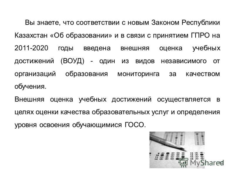 32 Вы знаете, что соответствии с новым Законом Республики Казахстан «Об образовании» и в связи с принятием ГПРО на 2011-2020 годы введена внешняя оценка учебных достижений (ВОУД) - один из видов независимого от организаций образования мониторинга за