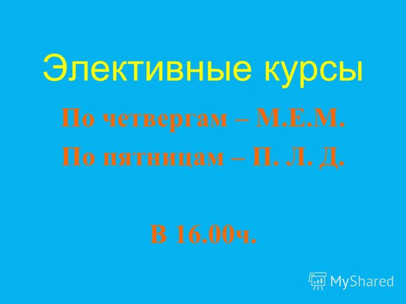 Элективные курсы По четвергам – М. Е. М. По пятницам – П. Л. Д. В 16.00 ч.