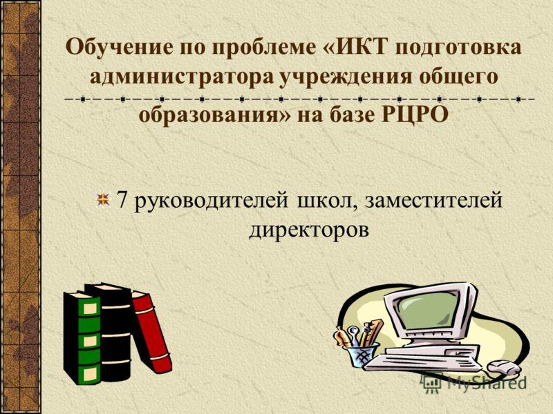 Обучение по проблеме «ИКТ подготовка администратора учреждения общего образования» на базе РЦРО 7 руководителей школ, заместителей директоров