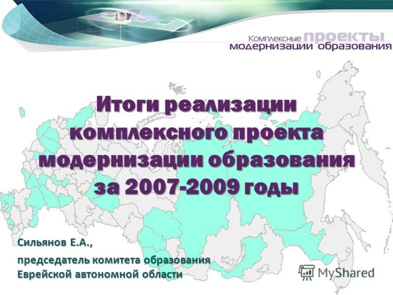 Итоги реализации комплексного проекта модернизации образования за 2007-2009 годы Сильянов Е.А., председатель комитета образования Еврейской автономной области