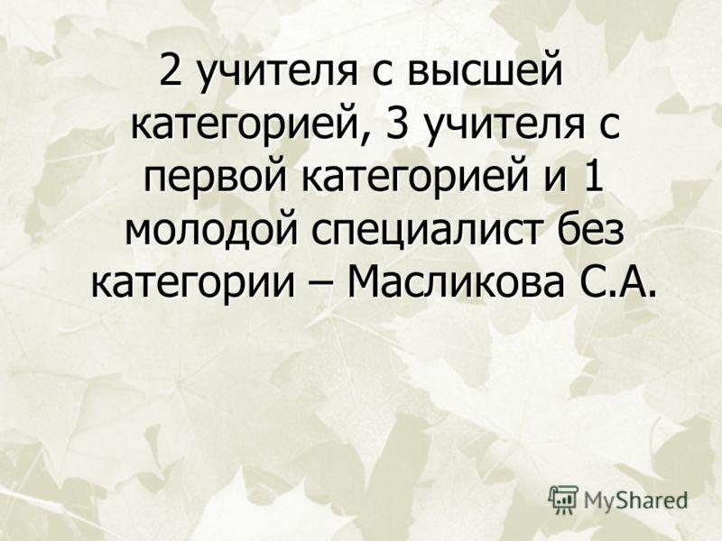 2 учителя с высшей категорией, 3 учителя с первой категорией и 1 молодой специалист без категории – Масликова С.А.