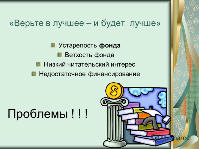 «Верьте в лучшее – и будет лучше» Устарелость фонда Ветхость фонда Низкий читательский интерес Недостаточное финансирование Проблемы ! ! !