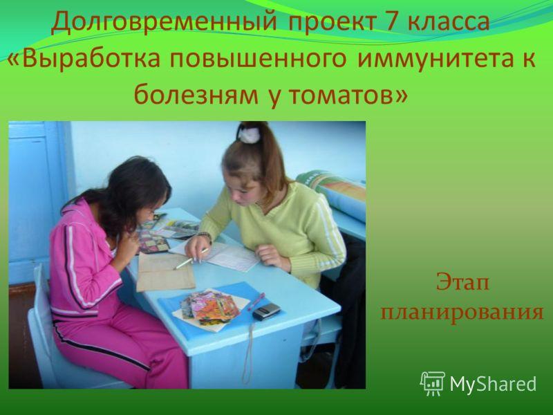 Долговременный проект 7 класса «Выработка повышенного иммунитета к болезням у томатов» Этап планирования