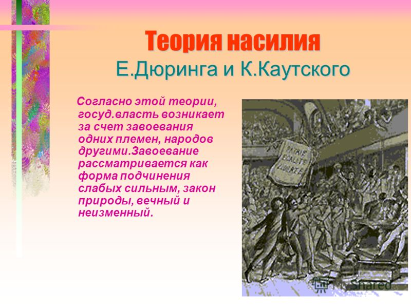 Теория насилия Е.Дюринга и К.Каутского Согласно этой теории, госуд.власть возникает за счет завоевания одних племен, народов другими.Завоевание рассматривается как форма подчинения слабых сильным, закон природы, вечный и неизменный.