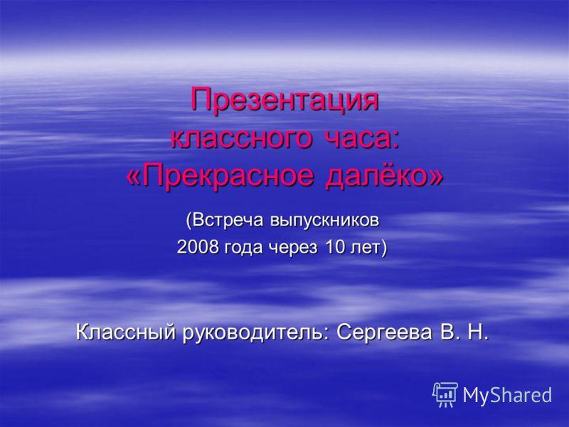 Презентация классного часа: «Прекрасное далёко» (Встреча выпускников 2008 года через 10 лет) Классный руководитель: Сергеева В. Н.