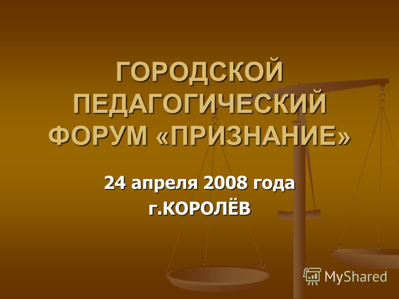 ГОРОДСКОЙ ПЕДАГОГИЧЕСКИЙ ФОРУМ «ПРИЗНАНИЕ» 24 апреля 2008 года г.КОРОЛЁВ