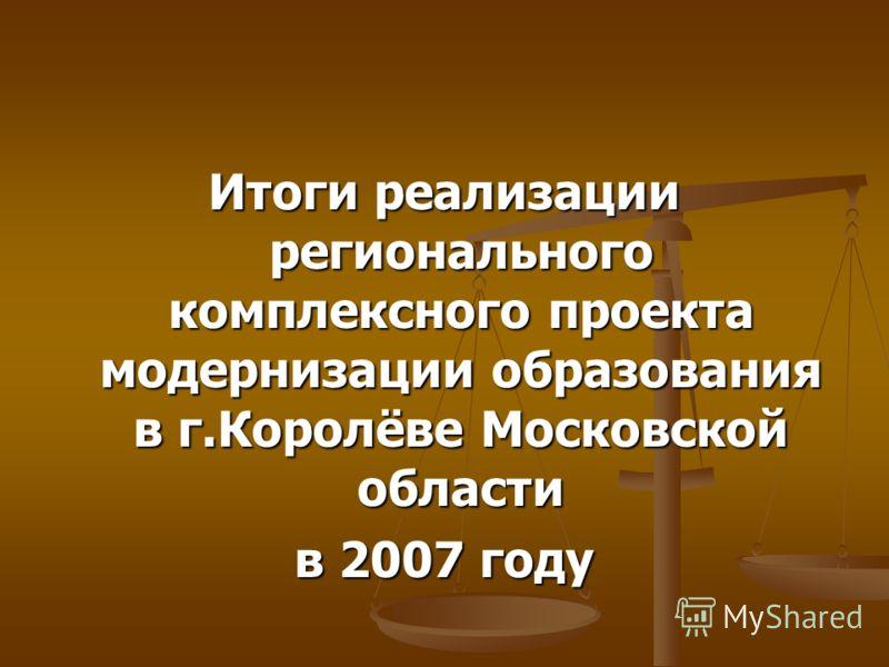 Итоги реализации регионального комплексного проекта модернизации образования в г.Королёве Московской области в 2007 году