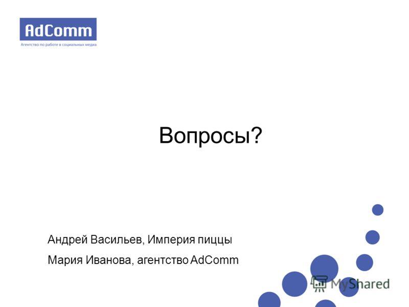 Вопросы? Андрей Васильев, Империя пиццы Мария Иванова, агентство AdComm