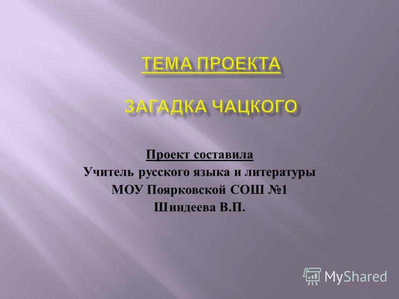 Проект составила Учитель русского языка и литературы МОУ Поярковской СОШ 1 Шиндеева В. П.