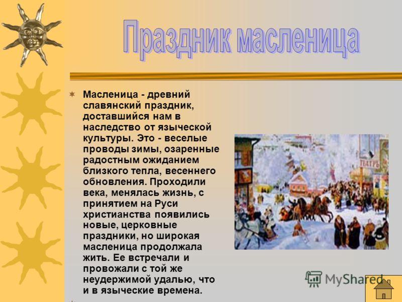 Масленица - древний славянский праздник, доставшийся нам в наследство от языческой культуры. Это - веселые проводы зимы, озаренные радостным ожиданием близкого тепла, весеннего обновления. Проходили века, менялась жизнь, с принятием на Руси христианс