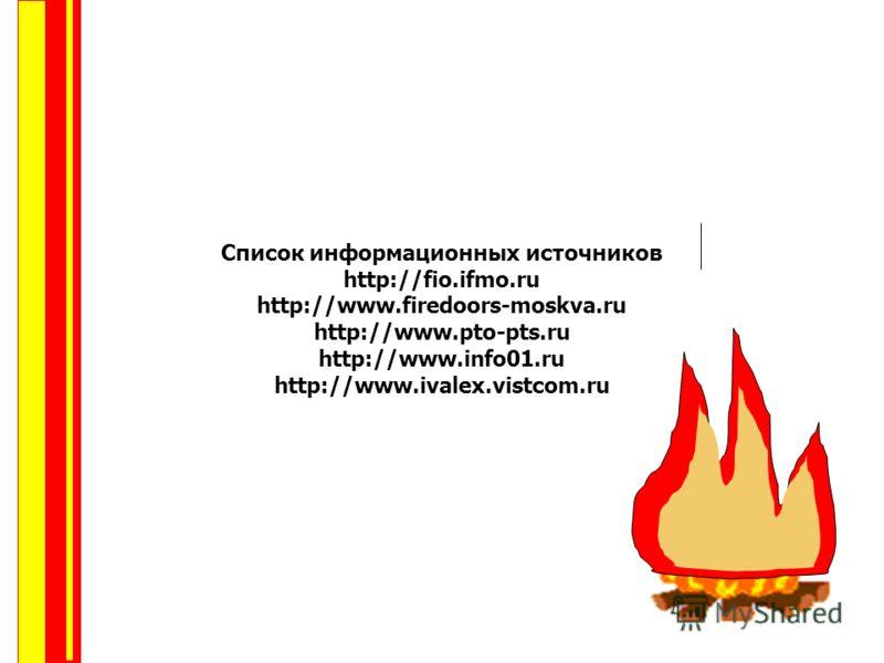 Список информационных источников http://fio.ifmo.ru http://www.firedoors-moskva.ru http://www.pto-pts.ru http://www.info01.ru http://www.ivalex.vistcom.ru
