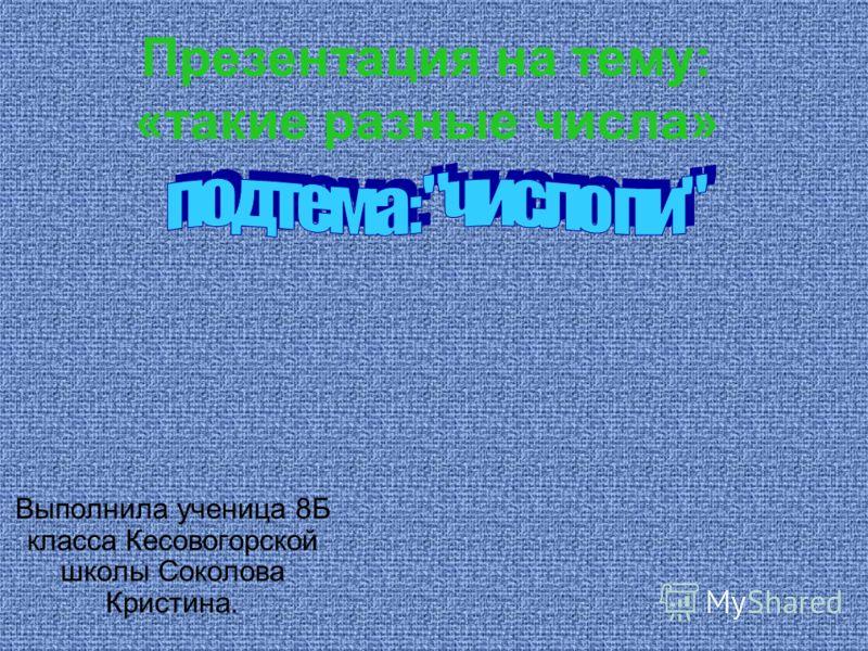 Презентация на тему: «такие разные числа» Выполнила ученица 8Б класса Кесовогорской школы Соколова Кристина.