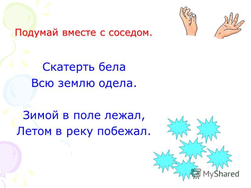 Подумай вместе с соседом. Скатерть бела Всю землю одела. Зимой в поле лежал, Летом в реку побежал.