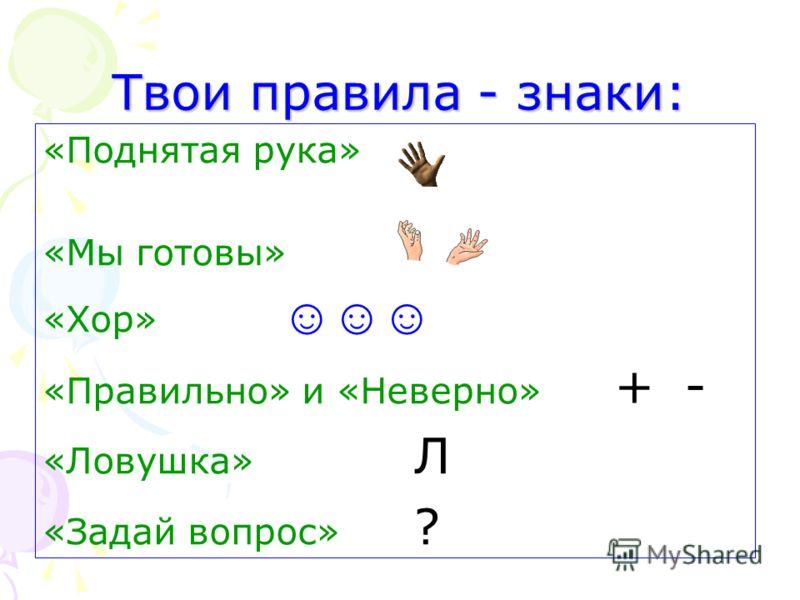 Твои правила - знаки: «Поднятая рука» «Мы готовы» «Хор» «Правильно» и «Неверно» + - «Ловушка» Л «Задай вопрос» ?