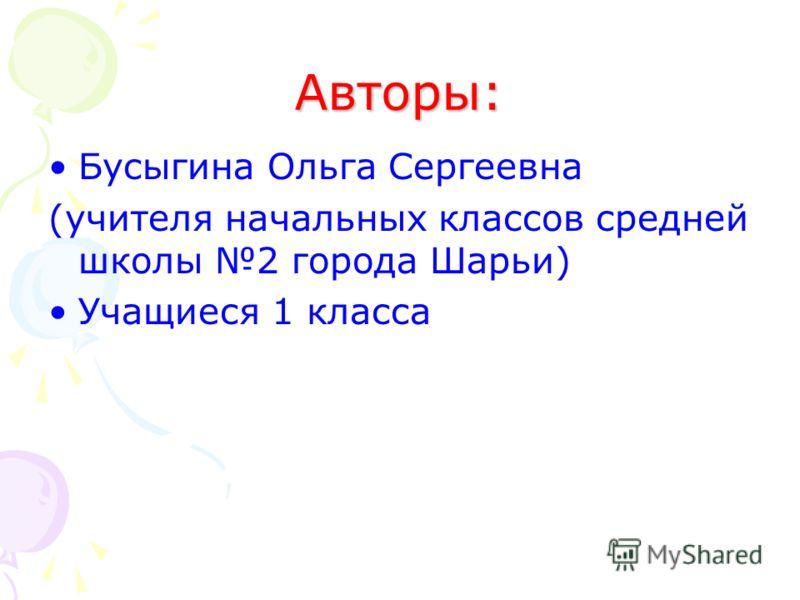 Авторы: Бусыгина Ольга Сергеевна (учителя начальных классов средней школы 2 города Шарьи) Учащиеся 1 класса