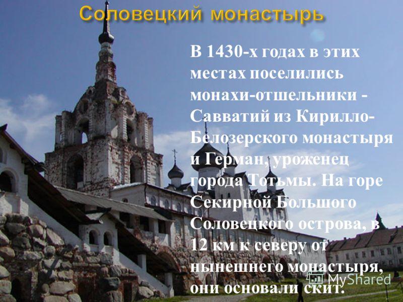 В 1430-х годах в этих местах поселились монахи-отшельники - Савватий из Кирилло- Белозерского монастыря и Герман, уроженец города Тотьмы. На горе Секирной Большого Соловецкого острова, в 12 км к северу от нынешнего монастыря, они основали скит.