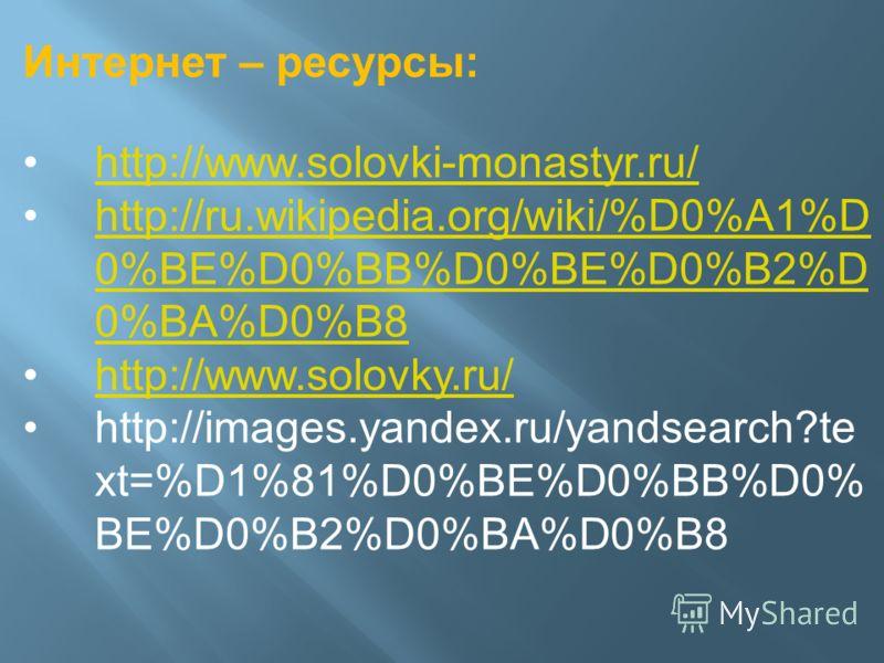 Интернет – ресурсы: http://www.solovki-monastyr.ru/ http://ru.wikipedia.org/wiki/%D0%A1%D 0%BE%D0%BB%D0%BE%D0%B2%D 0%BA%D0%B8http://ru.wikipedia.org/wiki/%D0%A1%D 0%BE%D0%BB%D0%BE%D0%B2%D 0%BA%D0%B8 http://www.solovky.ru/ http://images.yandex.ru/yand