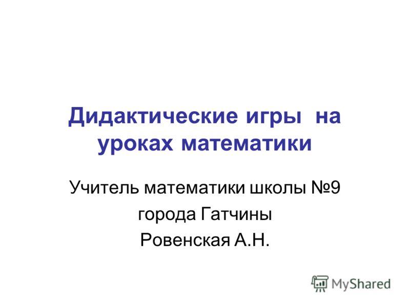 Дидактические игры на уроках математики Учитель математики школы 9 города Гатчины Ровенская А.Н.