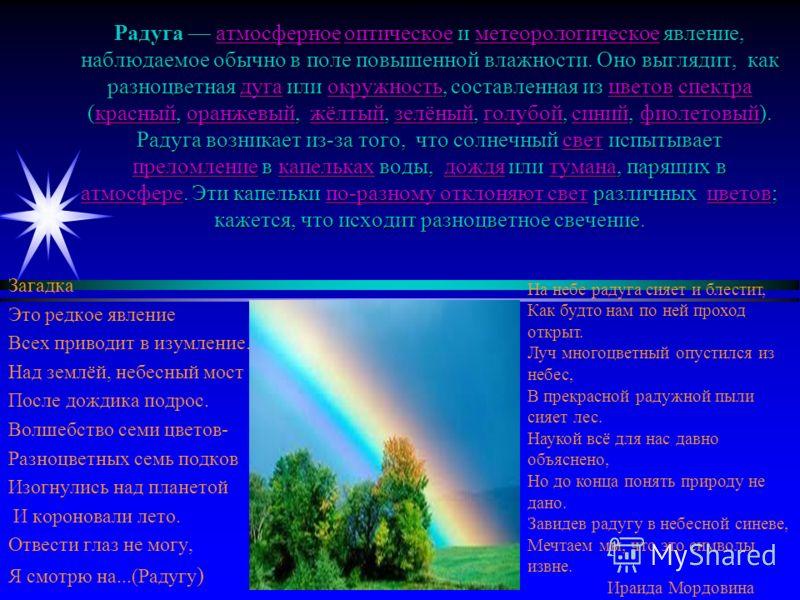 Радуга атмосферное оптическое и метеорологическое явление, наблюдаемое обычно в поле повышенной влажности. Оно выглядит, как разноцветная дуга или окружность, составленная из цветов спектра (красный, оранжевый, жёлтый, зелёный, голубой, синий, фиолет