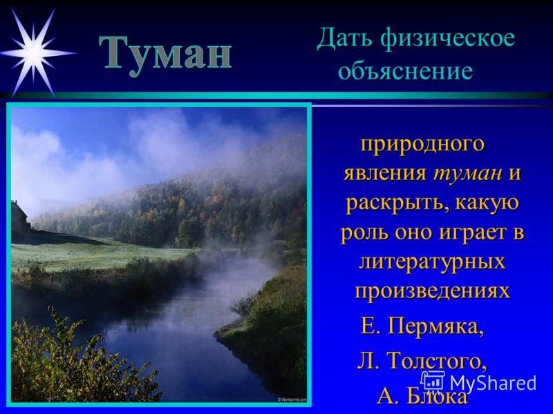 Дать физическое объяснение природного явления туман и раскрыть, какую роль оно играет в литературных произведениях Е. Пермяка, Л. Толстого, А. Блока