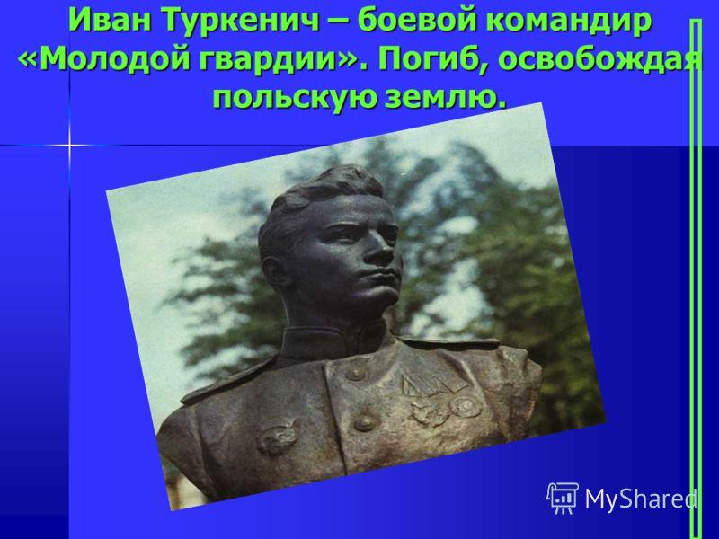 Иван Туркенич – боевой командир «Молодой гвардии». Погиб, освобождая польскую землю.