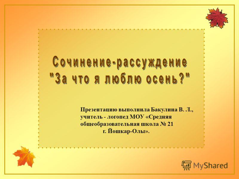 Презентацию выполнила Бакулина В. Л., учитель - логопед МОУ «Средняя общеобразовательная школа 21 г. Йошкар-Олы».
