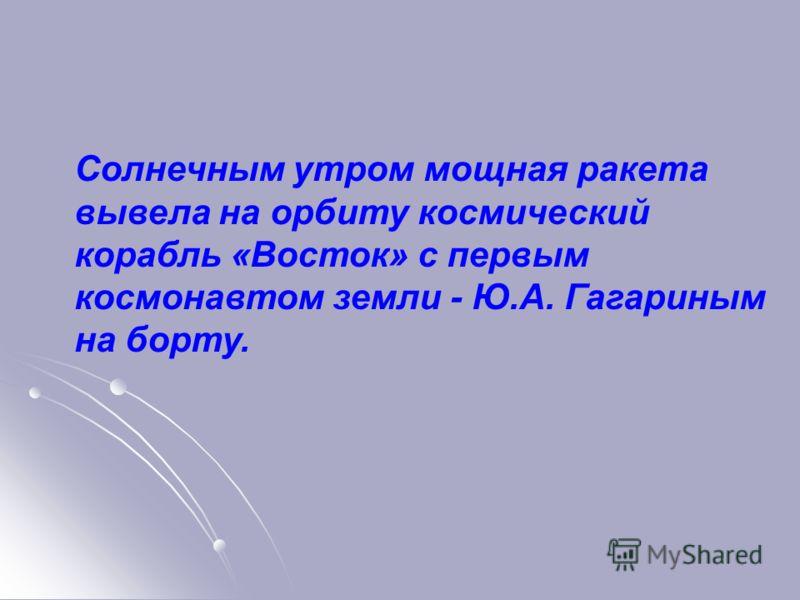 Солнечным утром мощная ракета вывела на орбиту космический корабль «Восток» с первым космонавтом земли - Ю.А. Гагариным на борту.