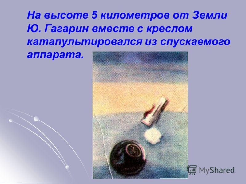 На высоте 5 километров от Земли Ю. Гагарин вместе с креслом катапультировался из спускаемого аппарата.