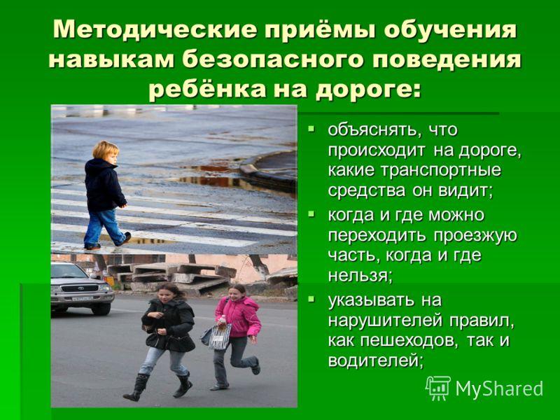 Методические приёмы обучения навыкам безопасного поведения ребёнка на дороге: объяснять, что происходит на дороге, какие транспортные средства он видит; объяснять, что происходит на дороге, какие транспортные средства он видит; когда и где можно пере