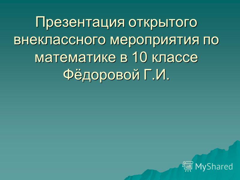 Презентация открытого внеклассного мероприятия по математике в 10 классе Фёдоровой Г.И.