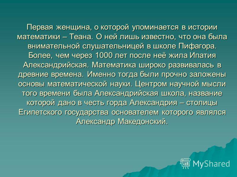 Первая женщина, о которой упоминается в истории математики – Теана. О ней лишь известно, что она была внимательной слушательницей в школе Пифагора. Более, чем через 1000 лет после неё жила Ипатия Александрийская. Математика широко развивалась в древн