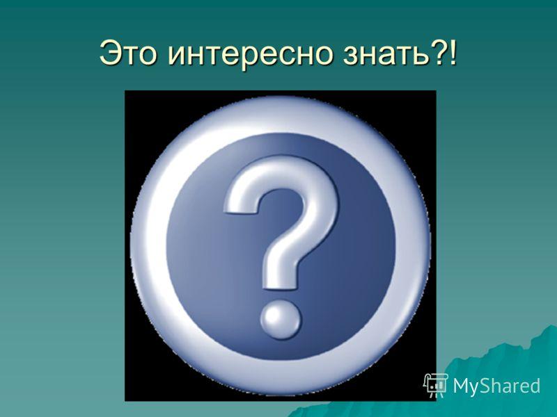Это интересно знать?!