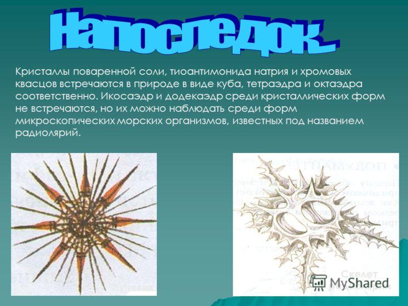 Кристаллы поваренной соли, тиоантимонида натрия и хромовых квасцов встречаются в природе в виде куба, тетраэдра и октаэдра соответственно. Икосаэдр и додекаэдр среди кристаллических форм не встречаются, но их можно наблюдать среди форм микроскопическ