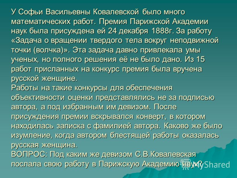 У Софьи Васильевны Ковалевской было много математических работ. Премия Парижской Академии наук была присуждена ей 24 декабря 1888г. За работу «Задача о вращении твердого тела вокруг неподвижной точки (волчка)». Эта задача давно привлекала умы ученых,