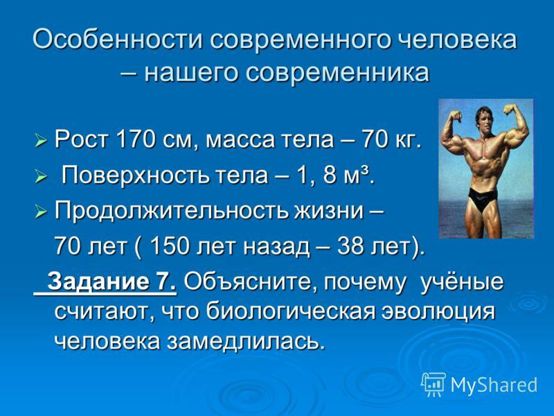 Особенности современного человека – нашего современника Рост 170 см, масса тела – 70 кг. Рост 170 см, масса тела – 70 кг. Поверхность тела – 1, 8 м³. Поверхность тела – 1, 8 м³. Продолжительность жизни – Продолжительность жизни – 70 лет ( 150 лет наз