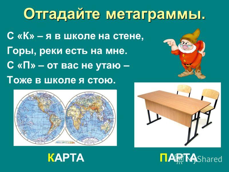 Отгадайте метаграммы. С «К» – я в школе на стене, Горы, реки есть на мне. С «П» – от вас не утаю – Тоже в школе я стою. КАРТАПАРТА