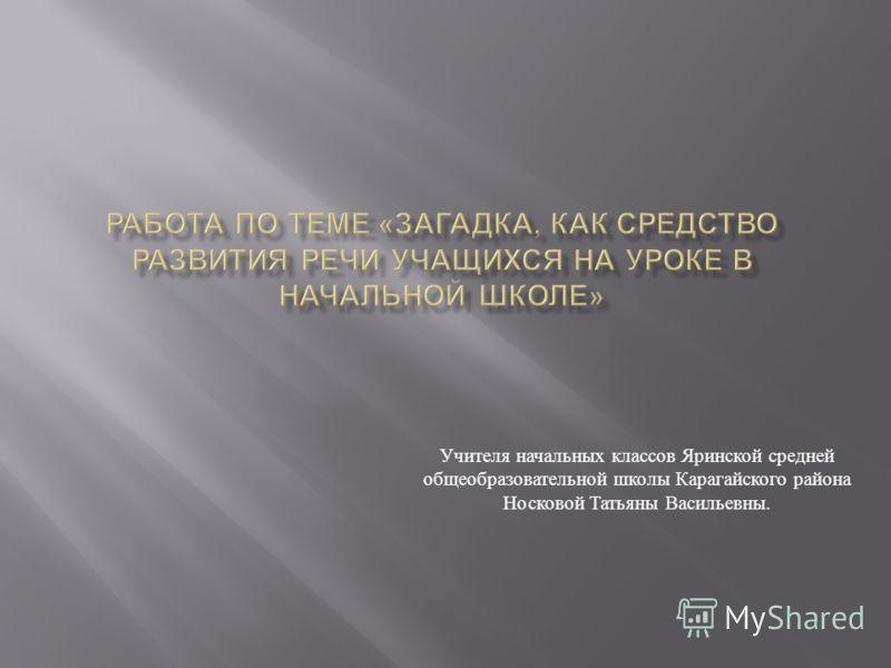 Учителя начальных классов Яринской средней общеобразовательной школы Карагайского района Носковой Татьяны Васильевны.