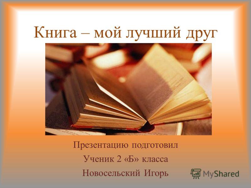 Книга – мой лучший друг Презентацию подготовил Ученик 2 «Б» класса Новосельский Игорь